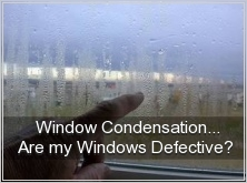 Window Condensation... Are My Windows Defective? Learn MORE